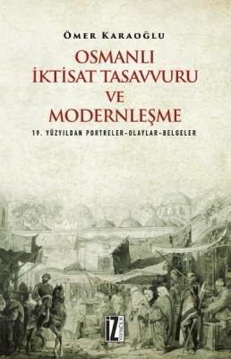 Osmanlı İktisat Tasavvuru ve Modernleşme (19. Yüzyıldan Portreler-Olaylar-Belgeler) Ömer Karaoğlu